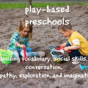 33 Reasons Why Parents Should Choose a Play-Based Preschool, Not an Academic One